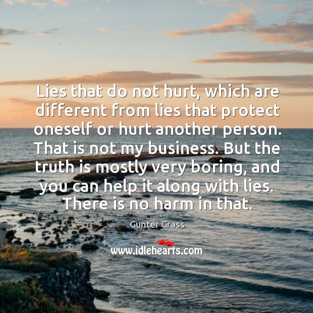 Lies that do not hurt, which are different from lies that protect oneself or hurt another person. Gunter Grass Picture Quote