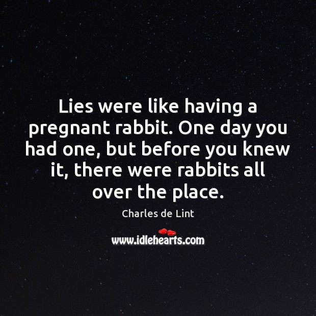 Lies were like having a pregnant rabbit. One day you had one, Charles de Lint Picture Quote