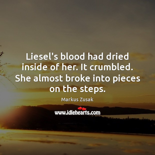 Liesel's blood had dried inside of her. It crumbled. She almost broke Markus Zusak Picture Quote