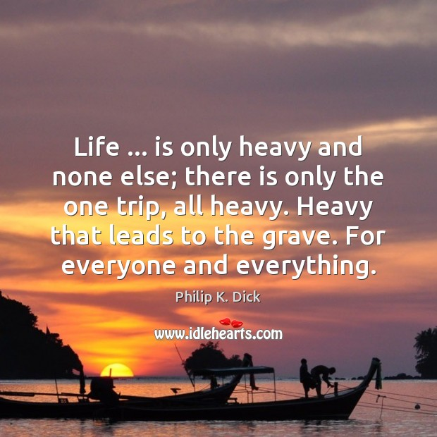 Image, Life … is only heavy and none else; there is only the one