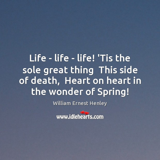Life – life – life! 'Tis the sole great thing  This side Image