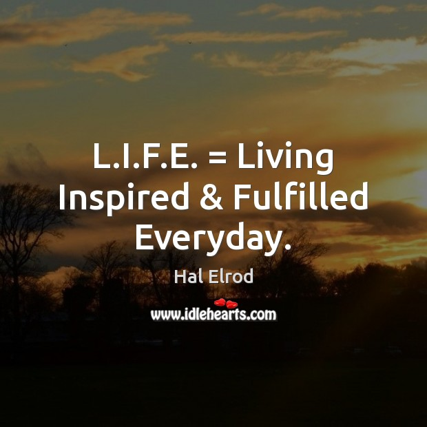 L.I.F.E. = Living Inspired & Fulfilled Everyday. Hal Elrod Picture Quote