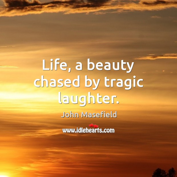 Life, a beauty chased by tragic laughter. John Masefield Picture Quote