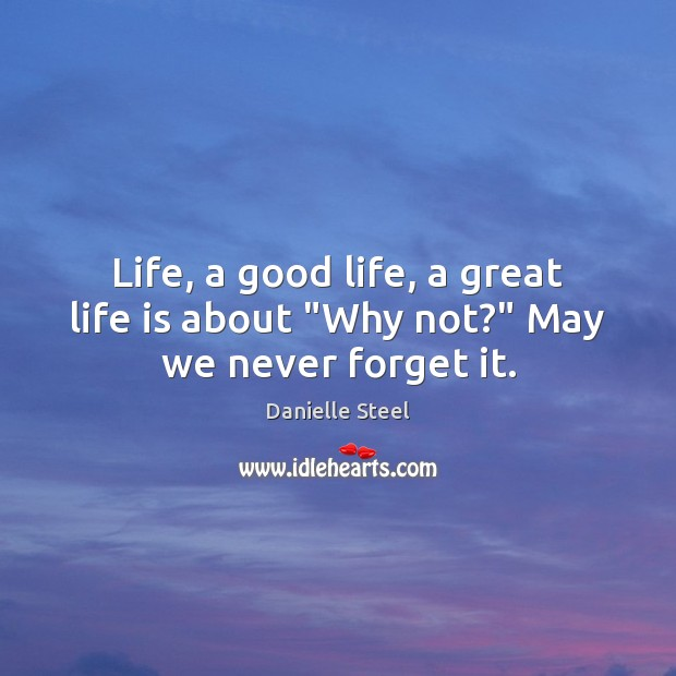 """Life, a good life, a great life is about """"Why not?"""" May we never forget it. Danielle Steel Picture Quote"""