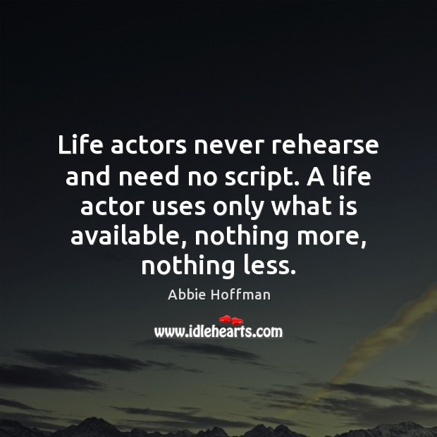 Image, Life actors never rehearse and need no script. A life actor uses