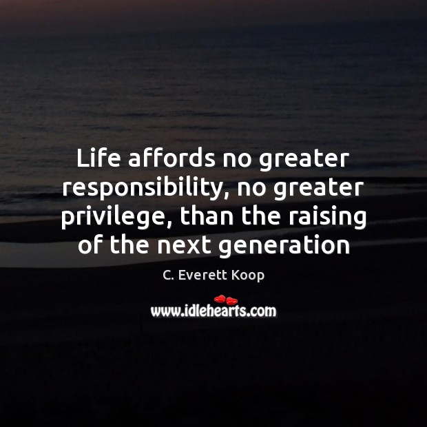 Life affords no greater responsibility, no greater privilege, than the raising of Image