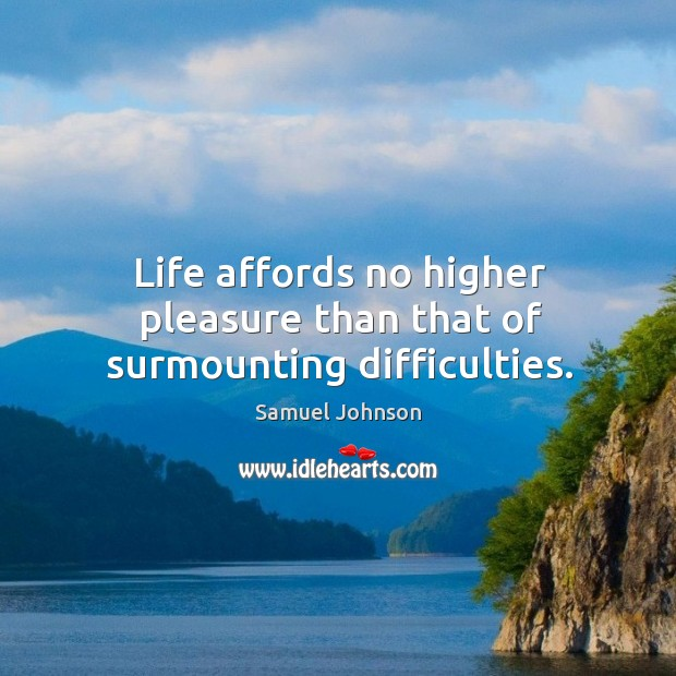 Image, Life affords no higher pleasure than that of surmounting difficulties.