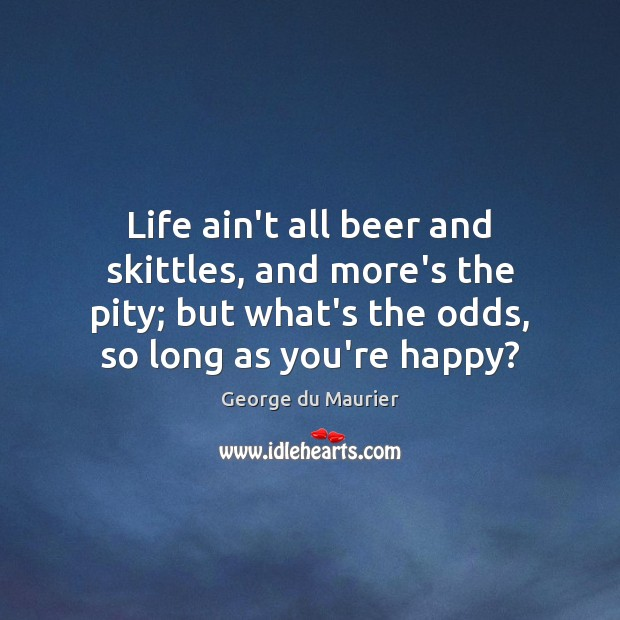 Life ain't all beer and skittles, and more's the pity; but what's Image