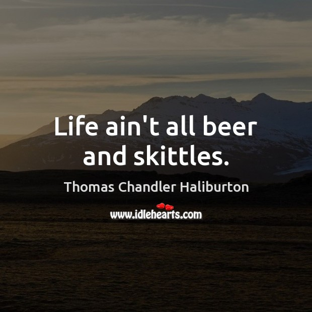 Life ain't all beer and skittles. Image