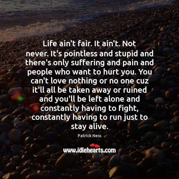 Life ain't fair. It ain't. Not never. It's pointless and stupid and Image