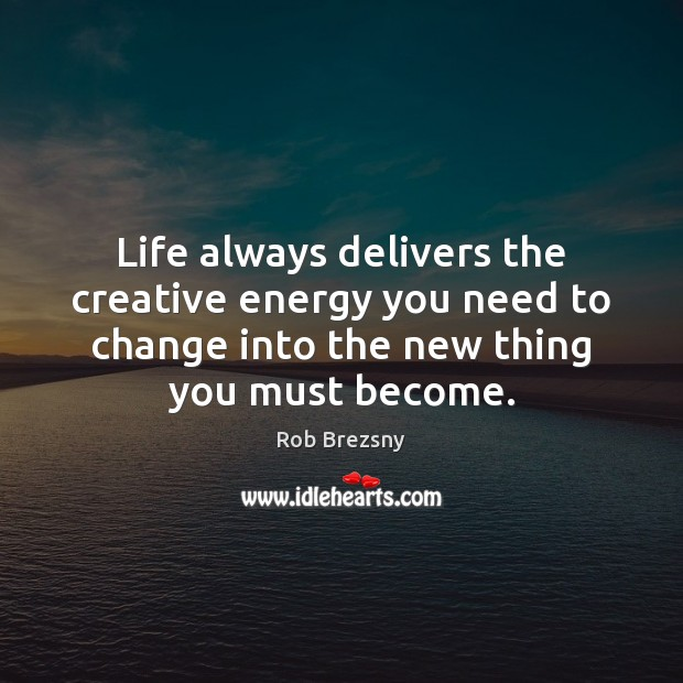 Life always delivers the creative energy you need to change into the Rob Brezsny Picture Quote