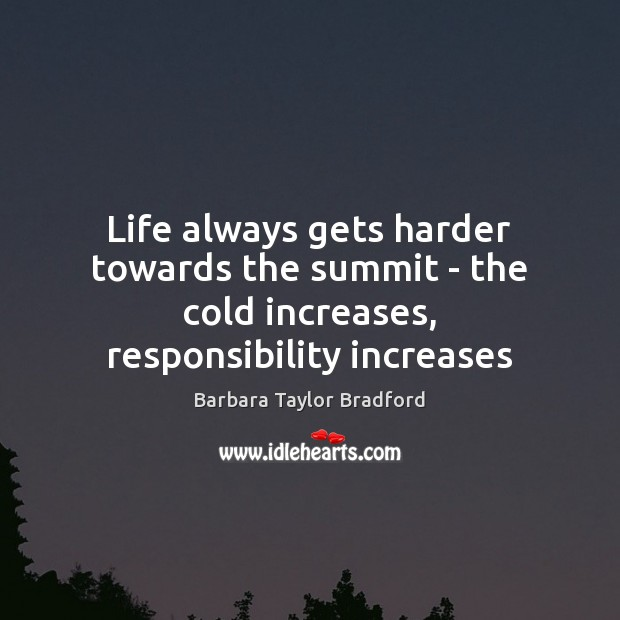 Life always gets harder towards the summit – the cold increases, responsibility increases Barbara Taylor Bradford Picture Quote