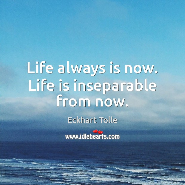 Life always is now. Life is inseparable from now. Image