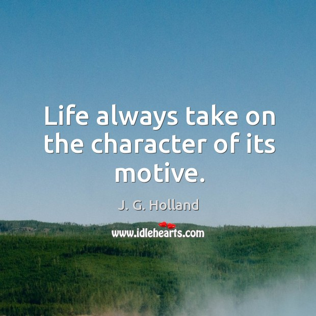 Life always take on the character of its motive. Image