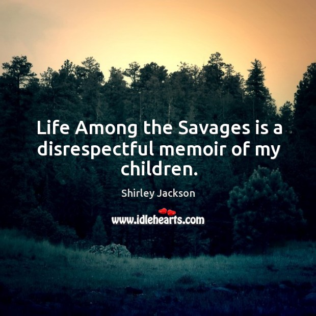 Life among the savages is a disrespectful memoir of my children. Shirley Jackson Picture Quote