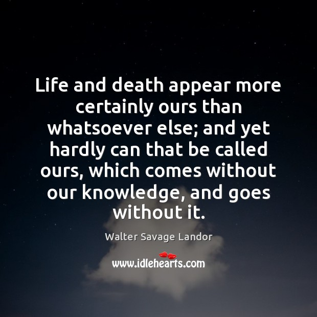 Life and death appear more certainly ours than whatsoever else; and yet Image