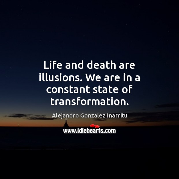 Image, Life and death are illusions. We are in a constant state of transformation.