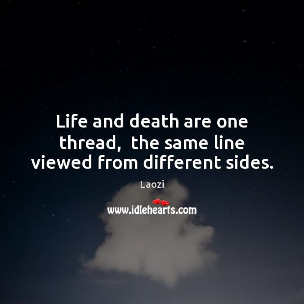 Image, Life and death are one thread,  the same line viewed from different sides.