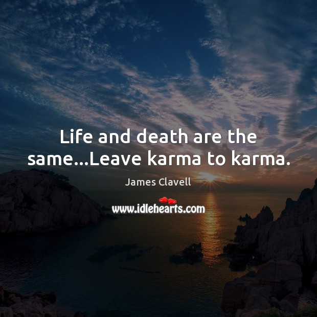Life and death are the same…Leave karma to karma. James Clavell Picture Quote