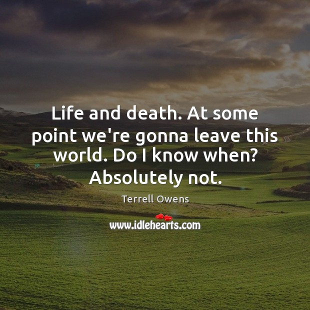 Life and death. At some point we're gonna leave this world. Do Terrell Owens Picture Quote