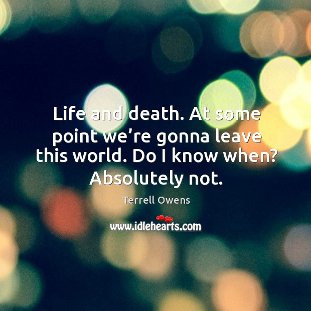 Life and death. At some point we're gonna leave this world. Do I know when? absolutely not. Terrell Owens Picture Quote