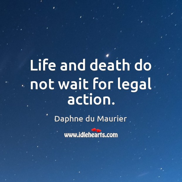 Life and death do not wait for legal action. Daphne du Maurier Picture Quote