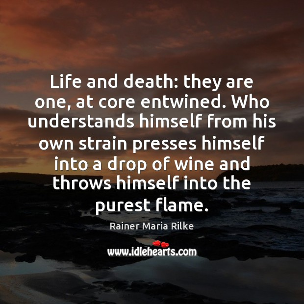 Image, Life and death: they are one, at core entwined. Who understands himself