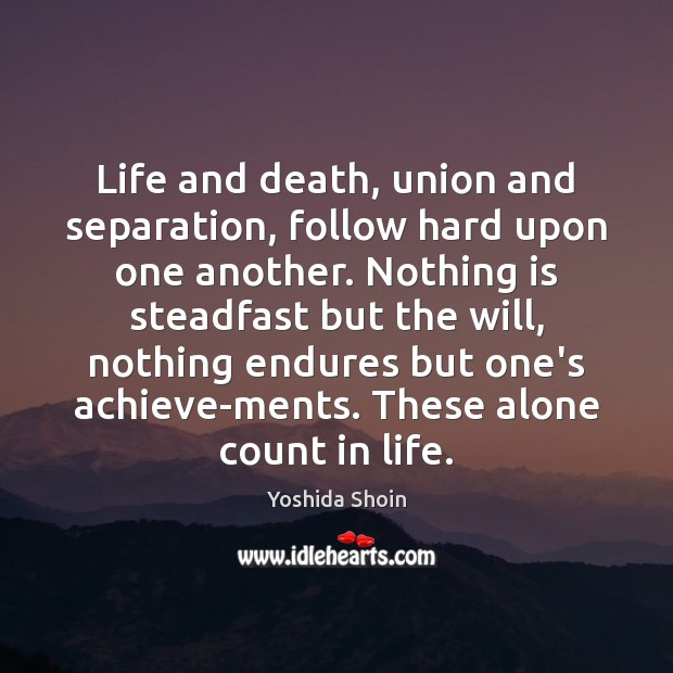 Life and death, union and separation, follow hard upon one another. Nothing Yoshida Shoin Picture Quote