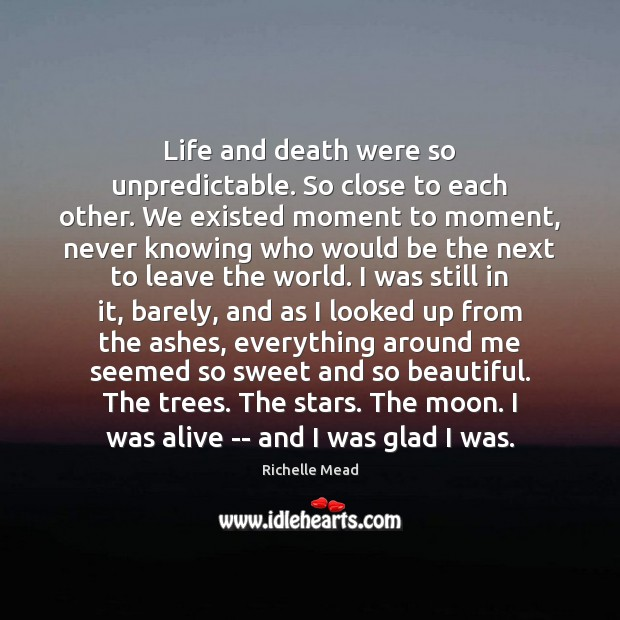 Image, Life and death were so unpredictable. So close to each other. We