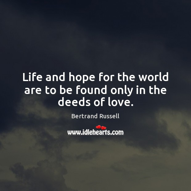 Life and hope for the world are to be found only in the deeds of love. Image