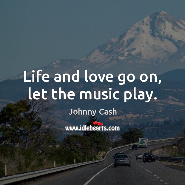 Life and love go on, let the music play. Johnny Cash Picture Quote