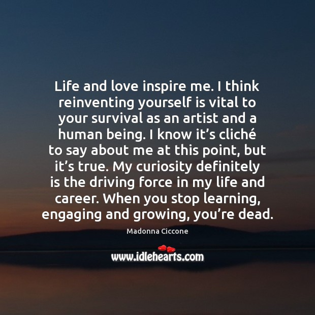 Image, Life and love inspire me. I think reinventing yourself is vital to