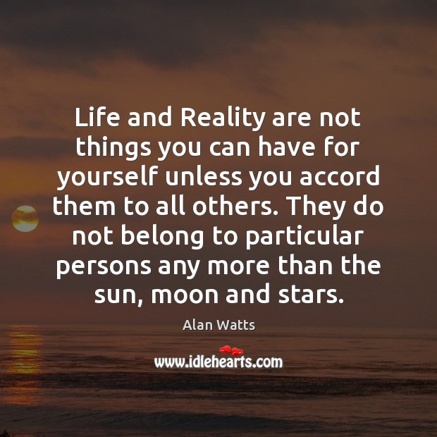 Life and Reality are not things you can have for yourself unless Alan Watts Picture Quote