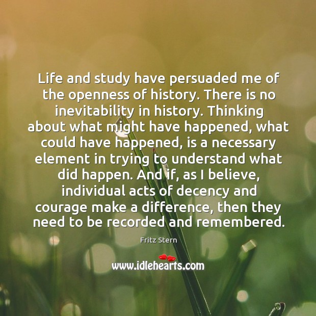 Life and study have persuaded me of the openness of history. There Image