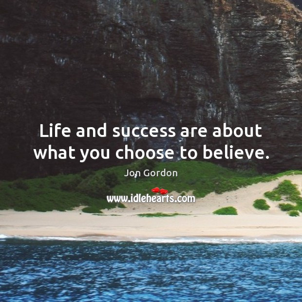 Life and success are about what you choose to believe. Jon Gordon Picture Quote