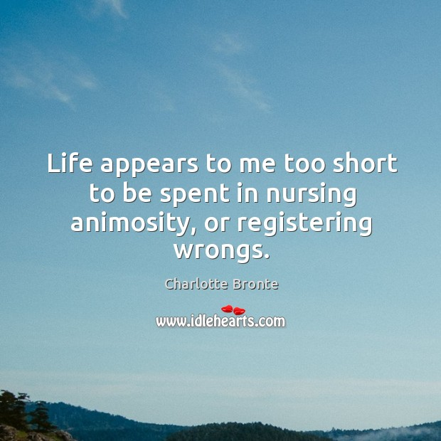 Image, Life appears to me too short to be spent in nursing animosity, or registering wrongs.