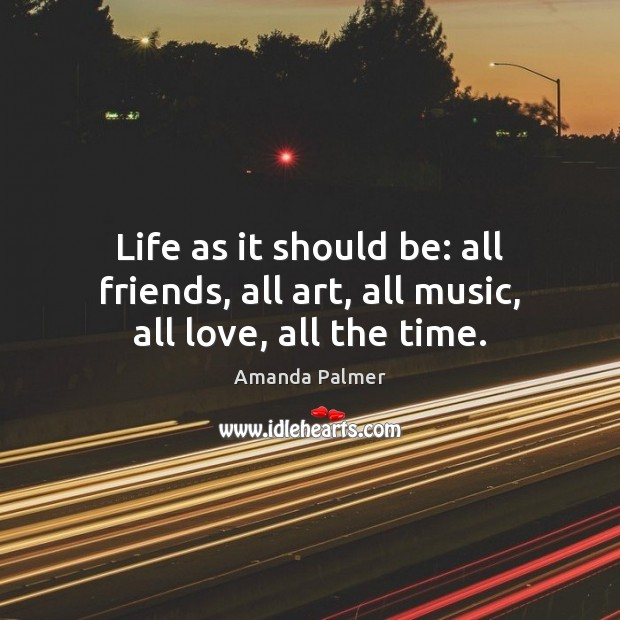 Image, Life as it should be: all friends, all art, all music, all love, all the time.