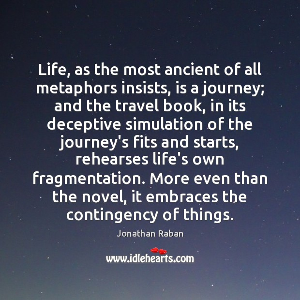 Life, as the most ancient of all metaphors insists, is a journey; Jonathan Raban Picture Quote
