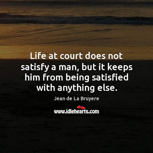 Life at court does not satisfy a man, but it keeps him Image