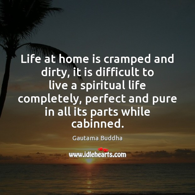 Life at home is cramped and dirty, it is difficult to live Home Quotes Image