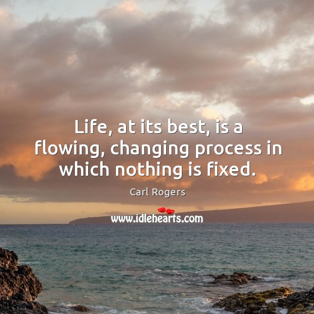 Life, at its best, is a flowing, changing process in which nothing is fixed. Carl Rogers Picture Quote