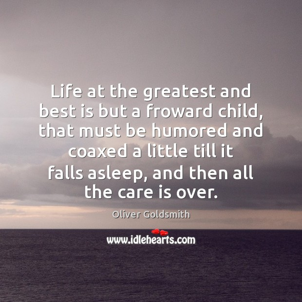Life at the greatest and best is but a froward child, that Image