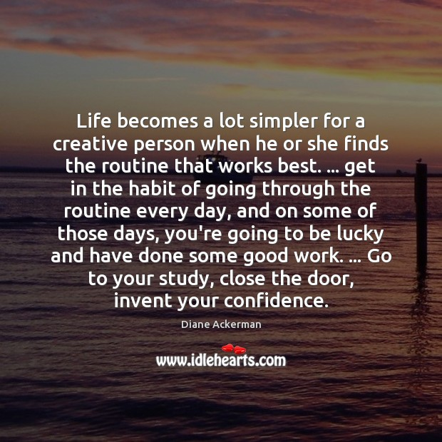 Life becomes a lot simpler for a creative person when he or Diane Ackerman Picture Quote