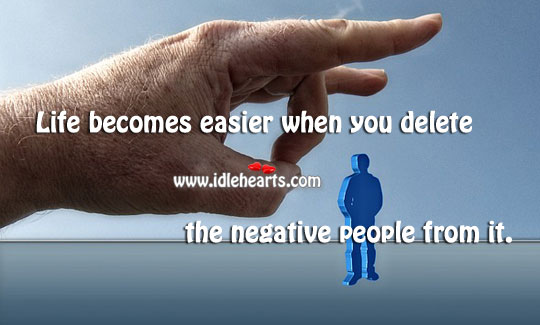 Life becomes easier when you delete the negative people from it. Image