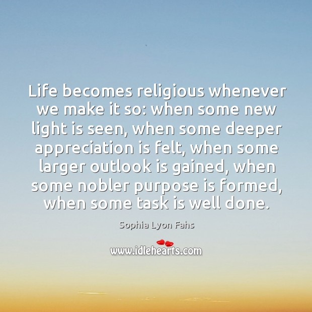 Life becomes religious whenever we make it so: when some new light is seen. Sophia Lyon Fahs Picture Quote