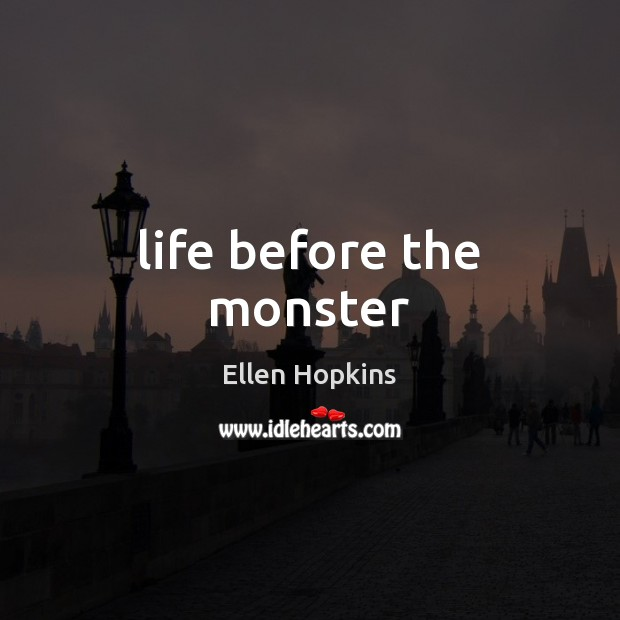 Life before the monster Ellen Hopkins Picture Quote
