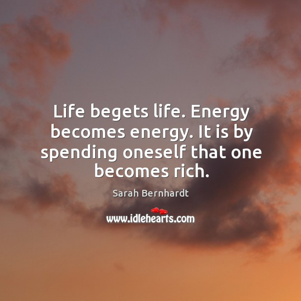 Life begets life. Energy becomes energy. It is by spending oneself that one becomes rich. Sarah Bernhardt Picture Quote