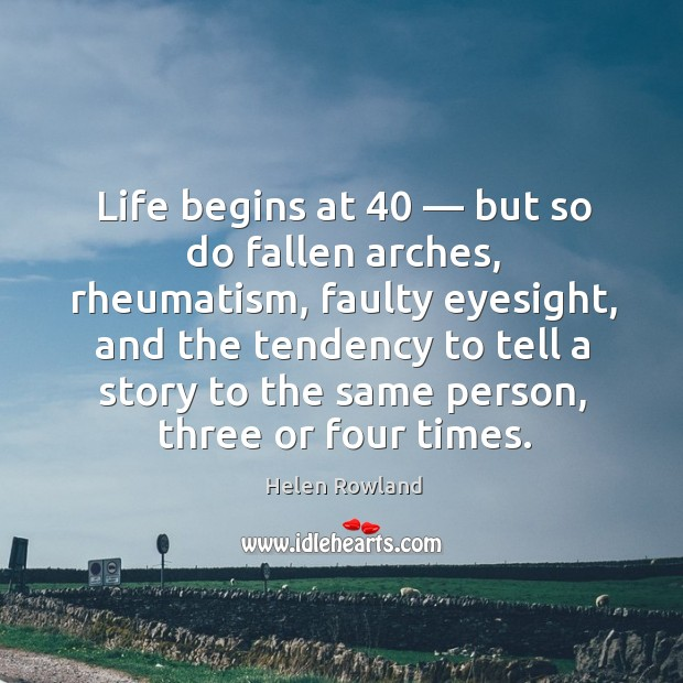 Life begins at 40 — but so do fallen arches, rheumatism, faulty eyesight, and the tendency to tell a story Image
