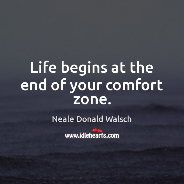 Life begins at the end of your comfort zone. Neale Donald Walsch Picture Quote
