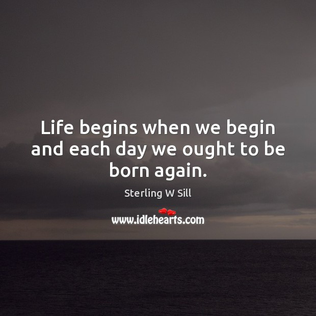 Life begins when we begin and each day we ought to be born again. Sterling W Sill Picture Quote